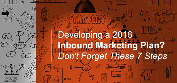 Developing a 2016 Inbound Marketing Plan?  Don't Forget These 7 Steps